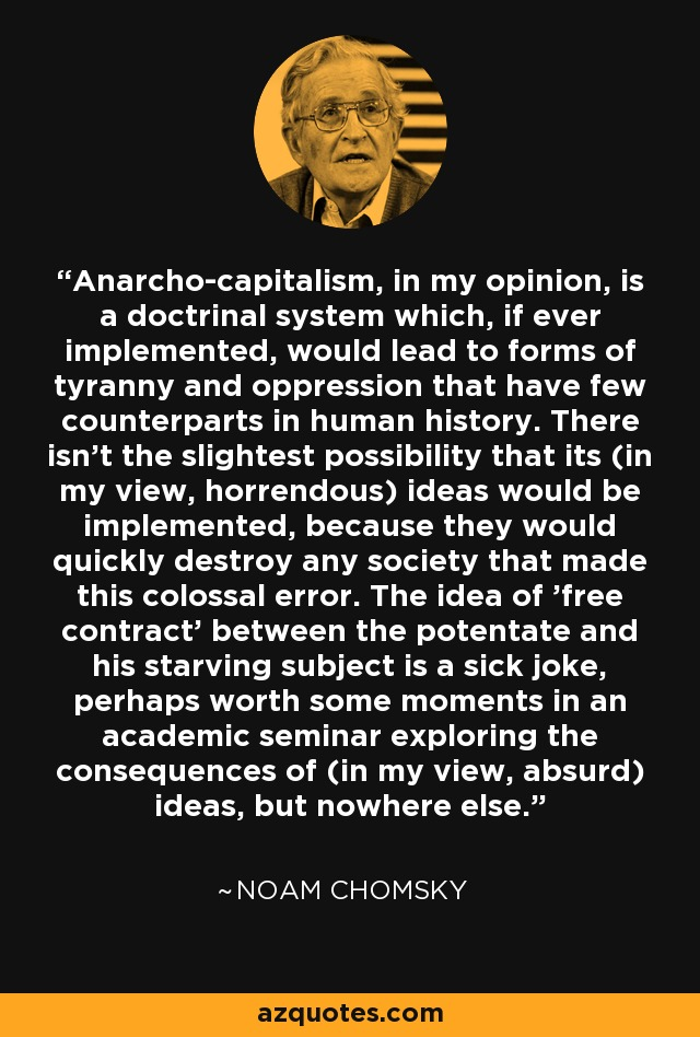Anarcho-capitalism, in my opinion, is a doctrinal system which, if ever implemented, would lead to forms of tyranny and oppression that have few counterparts in human history. There isn't the slightest possibility that its (in my view, horrendous) ideas would be implemented, because they would quickly destroy any society that made this colossal error. The idea of 'free contract' between the potentate and his starving subject is a sick joke, perhaps worth some moments in an academic seminar exploring the consequences of (in my view, absurd) ideas, but nowhere else. - Noam Chomsky