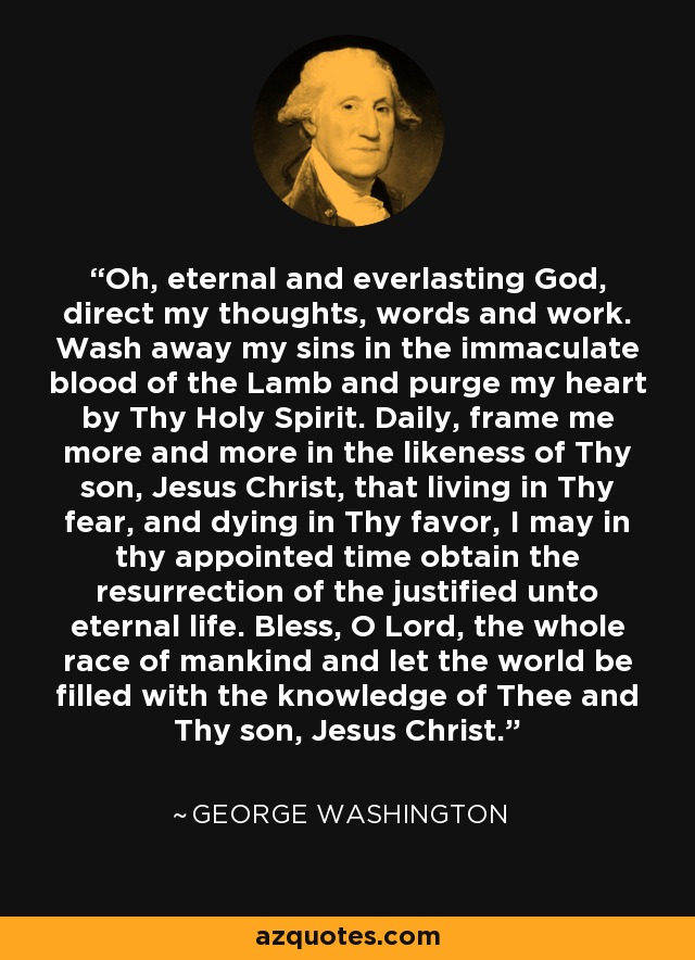 Oh, eternal and everlasting God, direct my thoughts, words and work. Wash away my sins in the immaculate blood of the Lamb and purge my heart by Thy Holy Spirit. Daily, frame me more and more in the likeness of Thy son, Jesus Christ, that living in Thy fear, and dying in Thy favor, I may in thy appointed time obtain the resurrection of the justified unto eternal life. Bless, O Lord, the whole race of mankind and let the world be filled with the knowledge of Thee and Thy son, Jesus Christ. - George Washington