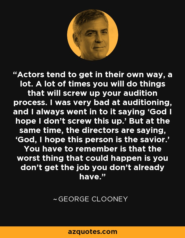 Actors tend to get in their own way, a lot. A lot of times you will do things that will screw up your audition process. I was very bad at auditioning, and I always went in to it saying 'God I hope I don't screw this up.' But at the same time, the directors are saying, 'God, I hope this person is the savior.' You have to remember is that the worst thing that could happen is you don't get the job you don't already have. - George Clooney