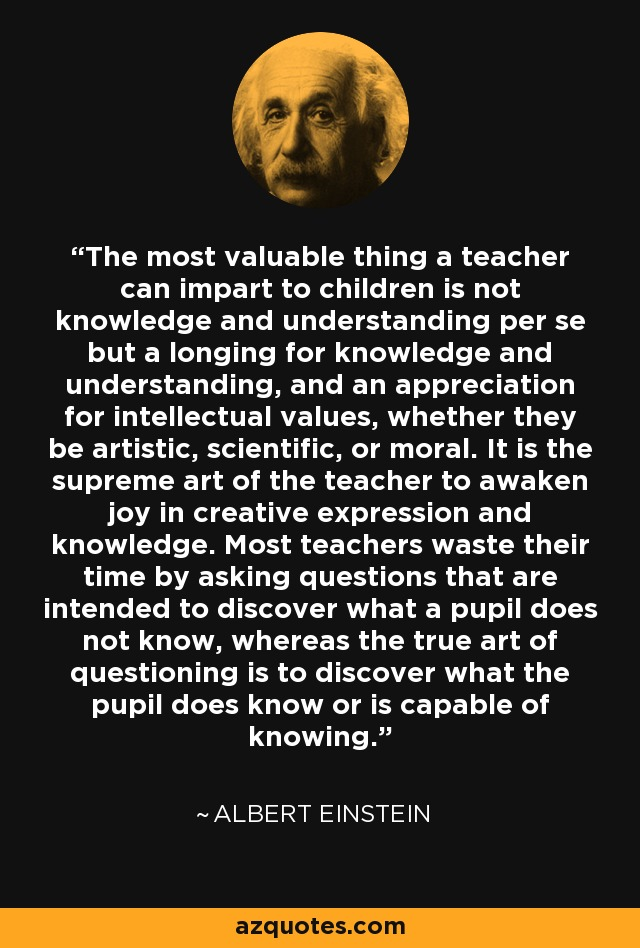 The most valuable thing a teacher can impart to children is not knowledge and understanding per se but a longing for knowledge and understanding, and an appreciation for intellectual values, whether they be artistic, scientific, or moral. It is the supreme art of the teacher to awaken joy in creative expression and knowledge. Most teachers waste their time by asking questions that are intended to discover what a pupil does not know, whereas the true art of questioning is to discover what the pupil does know or is capable of knowing. - Albert Einstein