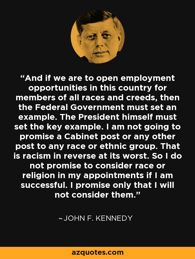 And if we are to open employment opportunities in this country for members of all races and creeds, then the Federal Government must set an example. The President himself must set the key example. I am not going to promise a Cabinet post or any other post to any race or ethnic group. That is racism in reverse at its worst. So I do not promise to consider race or religion in my appointments if I am successful. I promise only that I will not consider them. - John F. Kennedy