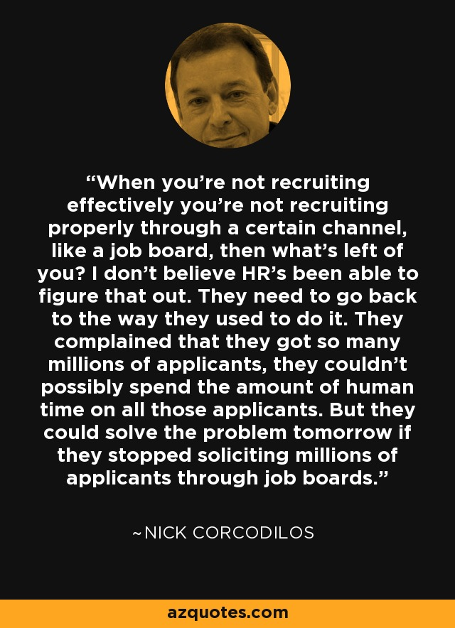When you're not recruiting effectively you're not recruiting properly through a certain channel, like a job board, then what's left of you? I don't believe HR's been able to figure that out. They need to go back to the way they used to do it. They complained that they got so many millions of applicants, they couldn't possibly spend the amount of human time on all those applicants. But they could solve the problem tomorrow if they stopped soliciting millions of applicants through job boards. - Nick Corcodilos