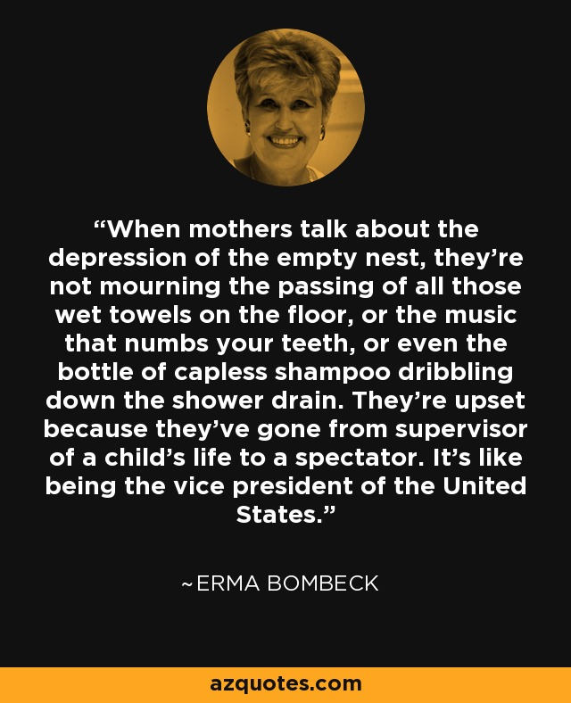 When mothers talk about the depression of the empty nest, they're not mourning the passing of all those wet towels on the floor, or the music that numbs your teeth, or even the bottle of capless shampoo dribbling down the shower drain. They're upset because they've gone from supervisor of a child's life to a spectator. It's like being the vice president of the United States. - Erma Bombeck