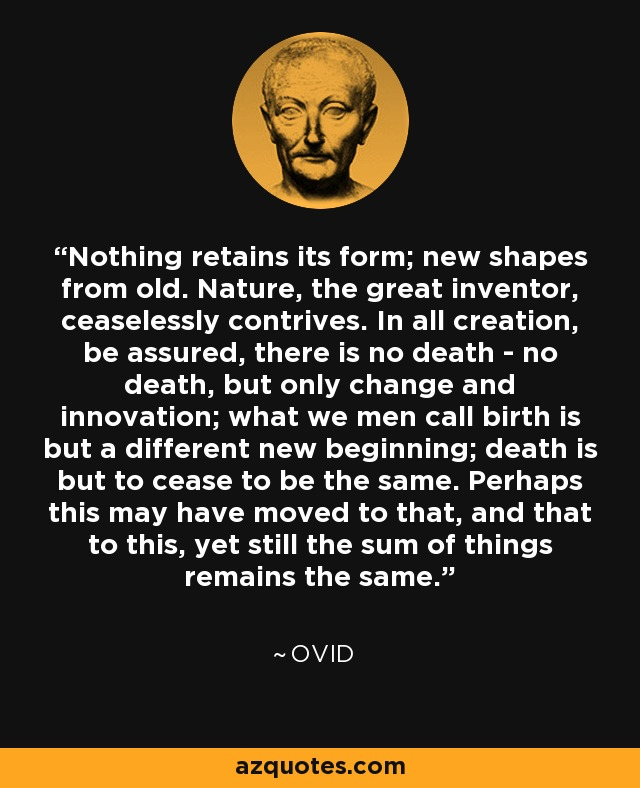 Nothing retains its form; new shapes from old. Nature, the great inventor, ceaselessly contrives. In all creation, be assured, there is no death - no death, but only change and innovation; what we men call birth is but a different new beginning; death is but to cease to be the same. Perhaps this may have moved to that, and that to this, yet still the sum of things remains the same. - Ovid