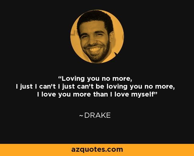 Loving you no more, I just I can't I just can't be loving you no more, I love you more than I love myself - Drake