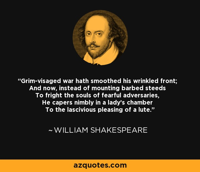 Grim-visaged war hath smoothed his wrinkled front; And now, instead of mounting barbed steeds To fright the souls of fearful adversaries, He capers nimbly in a lady's chamber To the lascivious pleasing of a lute. - William Shakespeare