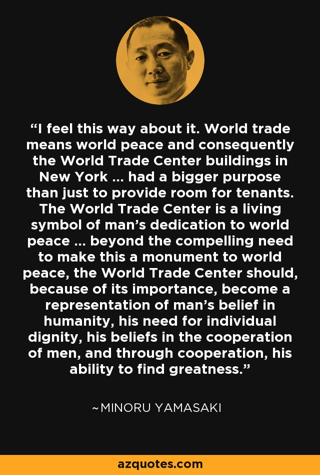 I feel this way about it. World trade means world peace and consequently the World Trade Center buildings in New York ... had a bigger purpose than just to provide room for tenants. The World Trade Center is a living symbol of man's dedication to world peace ... beyond the compelling need to make this a monument to world peace, the World Trade Center should, because of its importance, become a representation of man's belief in humanity, his need for individual dignity, his beliefs in the cooperation of men, and through cooperation, his ability to find greatness. - Minoru Yamasaki