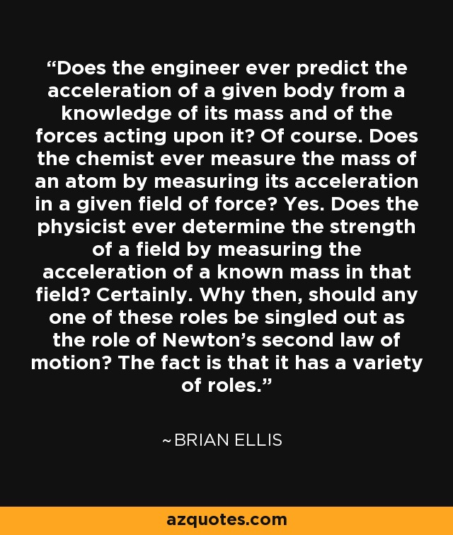 Does the engineer ever predict the acceleration of a given body from a knowledge of its mass and of the forces acting upon it? Of course. Does the chemist ever measure the mass of an atom by measuring its acceleration in a given field of force? Yes. Does the physicist ever determine the strength of a field by measuring the acceleration of a known mass in that field? Certainly. Why then, should any one of these roles be singled out as the role of Newton's second law of motion? The fact is that it has a variety of roles. - Brian Ellis
