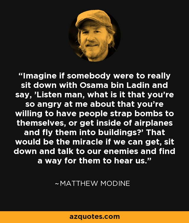Imagine if somebody were to really sit down with Osama bin Ladin and say, 'Listen man, what is it that you're so angry at me about that you're willing to have people strap bombs to themselves, or get inside of airplanes and fly them into buildings?' That would be the miracle if we can get, sit down and talk to our enemies and find a way for them to hear us. - Matthew Modine