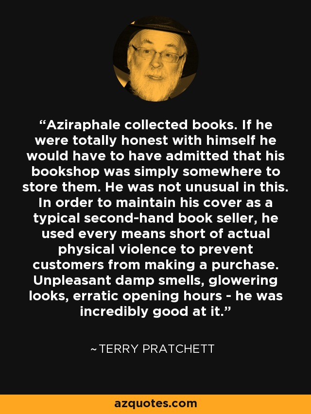 Aziraphale collected books. If he were totally honest with himself he would have to have admitted that his bookshop was simply somewhere to store them. He was not unusual in this. In order to maintain his cover as a typical second-hand book seller, he used every means short of actual physical violence to prevent customers from making a purchase. Unpleasant damp smells, glowering looks, erratic opening hours - he was incredibly good at it. - Terry Pratchett