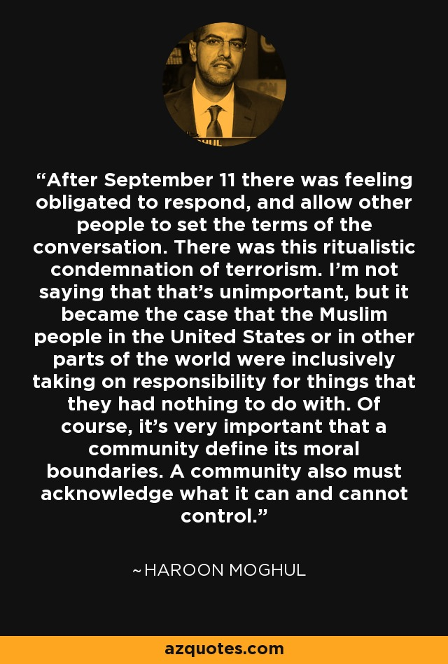 After September 11 there was feeling obligated to respond, and allow other people to set the terms of the conversation. There was this ritualistic condemnation of terrorism. I'm not saying that that's unimportant, but it became the case that the Muslim people in the United States or in other parts of the world were inclusively taking on responsibility for things that they had nothing to do with. Of course, it's very important that a community define its moral boundaries. A community also must acknowledge what it can and cannot control. - Haroon Moghul