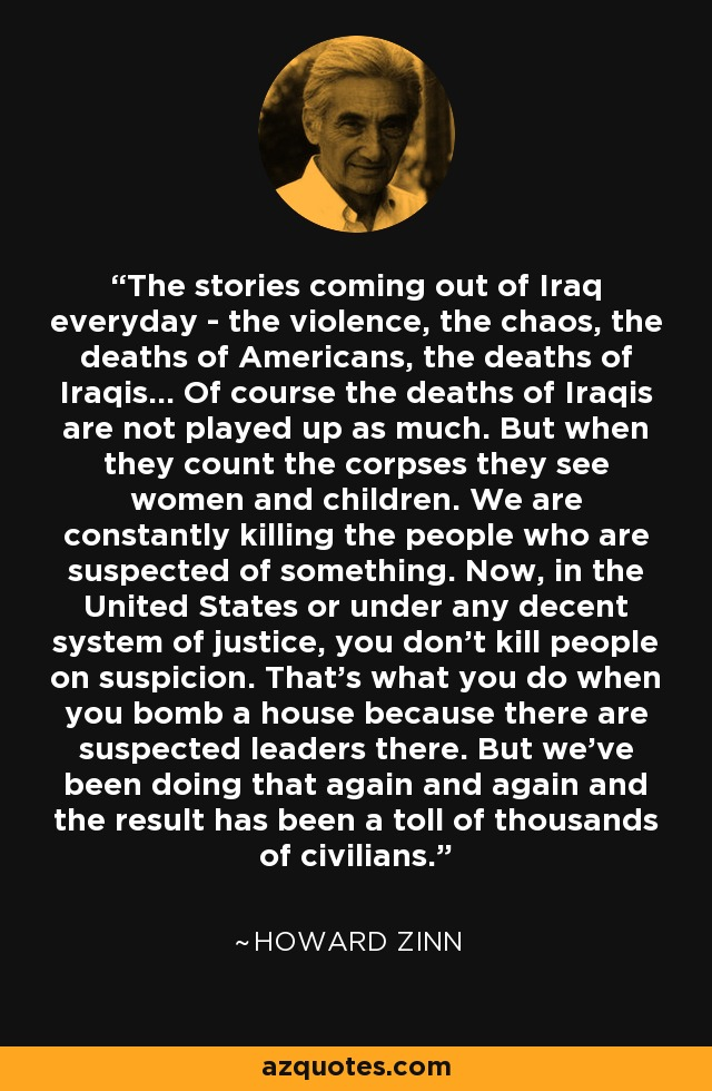 The stories coming out of Iraq everyday - the violence, the chaos, the deaths of Americans, the deaths of Iraqis... Of course the deaths of Iraqis are not played up as much. But when they count the corpses they see women and children. We are constantly killing the people who are suspected of something. Now, in the United States or under any decent system of justice, you don't kill people on suspicion. That's what you do when you bomb a house because there are suspected leaders there. But we've been doing that again and again and the result has been a toll of thousands of civilians. - Howard Zinn