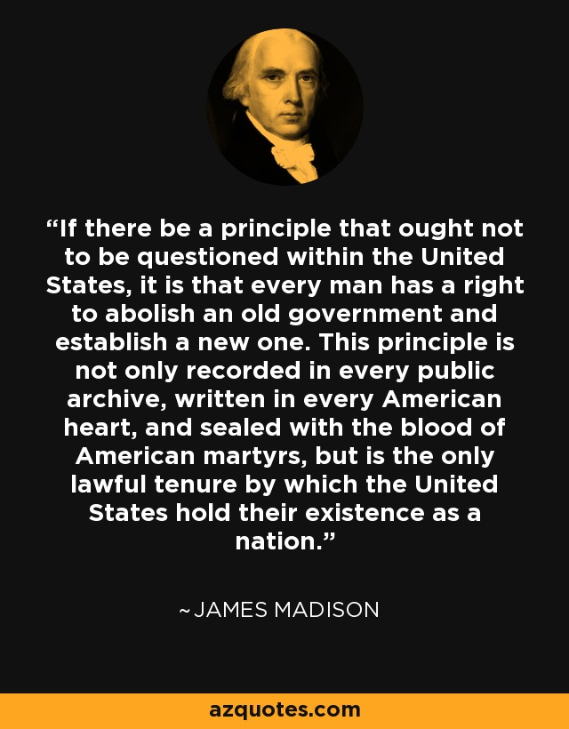 If there be a principle that ought not to be questioned within the United States, it is that every man has a right to abolish an old government and establish a new one. This principle is not only recorded in every public archive, written in every American heart, and sealed with the blood of American martyrs, but is the only lawful tenure by which the United States hold their existence as a nation. - James Madison