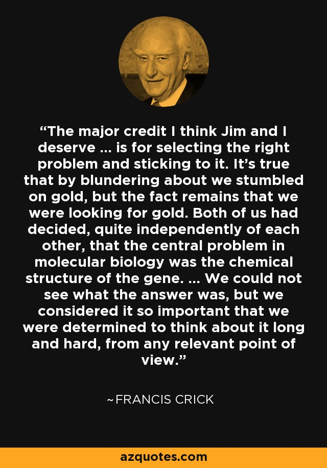The major credit I think Jim and I deserve ... is for selecting the right problem and sticking to it. It's true that by blundering about we stumbled on gold, but the fact remains that we were looking for gold. Both of us had decided, quite independently of each other, that the central problem in molecular biology was the chemical structure of the gene. ... We could not see what the answer was, but we considered it so important that we were determined to think about it long and hard, from any relevant point of view. - Francis Crick