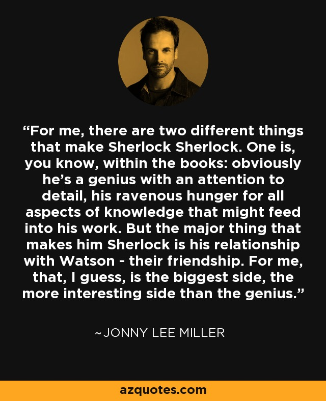 For me, there are two different things that make Sherlock Sherlock. One is, you know, within the books: obviously he's a genius with an attention to detail, his ravenous hunger for all aspects of knowledge that might feed into his work. But the major thing that makes him Sherlock is his relationship with Watson - their friendship. For me, that, I guess, is the biggest side, the more interesting side than the genius. - Jonny Lee Miller
