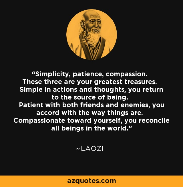 Simplicity, patience, compassion. These three are your greatest treasures. Simple in actions and thoughts, you return to the source of being. Patient with both friends and enemies, you accord with the way things are. Compassionate toward yourself, you reconcile all beings in the world. - Laozi