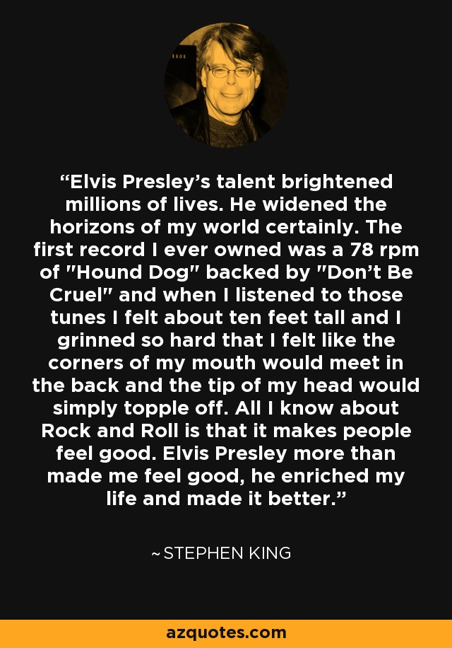 Elvis Presley's talent brightened millions of lives. He widened the horizons of my world certainly. The first record I ever owned was a 78 rpm of