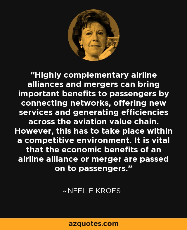 Highly complementary airline alliances and mergers can bring important benefits to passengers by connecting networks, offering new services and generating efficiencies across the aviation value chain. However, this has to take place within a competitive environment. It is vital that the economic benefits of an airline alliance or merger are passed on to passengers. - Neelie Kroes