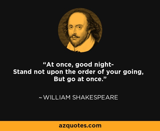 At once, good night- Stand not upon the order of your going, But go at once. - William Shakespeare