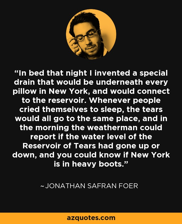 In bed that night I invented a special drain that would be underneath every pillow in New York, and would connect to the reservoir. Whenever people cried themselves to sleep, the tears would all go to the same place, and in the morning the weatherman could report if the water level of the Reservoir of Tears had gone up or down, and you could know if New York is in heavy boots. - Jonathan Safran Foer