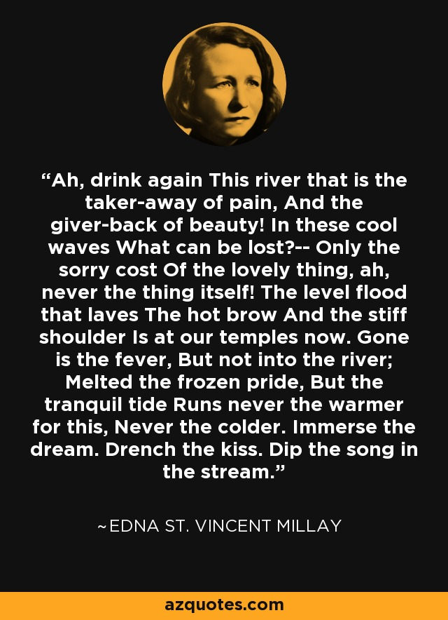 Ah, drink again This river that is the taker-away of pain, And the giver-back of beauty! In these cool waves What can be lost?-- Only the sorry cost Of the lovely thing, ah, never the thing itself! The level flood that laves The hot brow And the stiff shoulder Is at our temples now. Gone is the fever, But not into the river; Melted the frozen pride, But the tranquil tide Runs never the warmer for this, Never the colder. Immerse the dream. Drench the kiss. Dip the song in the stream. - Edna St. Vincent Millay