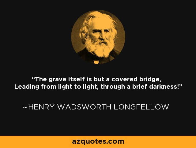 The grave itself is but a covered bridge, Leading from light to light, through a brief darkness! - Henry Wadsworth Longfellow