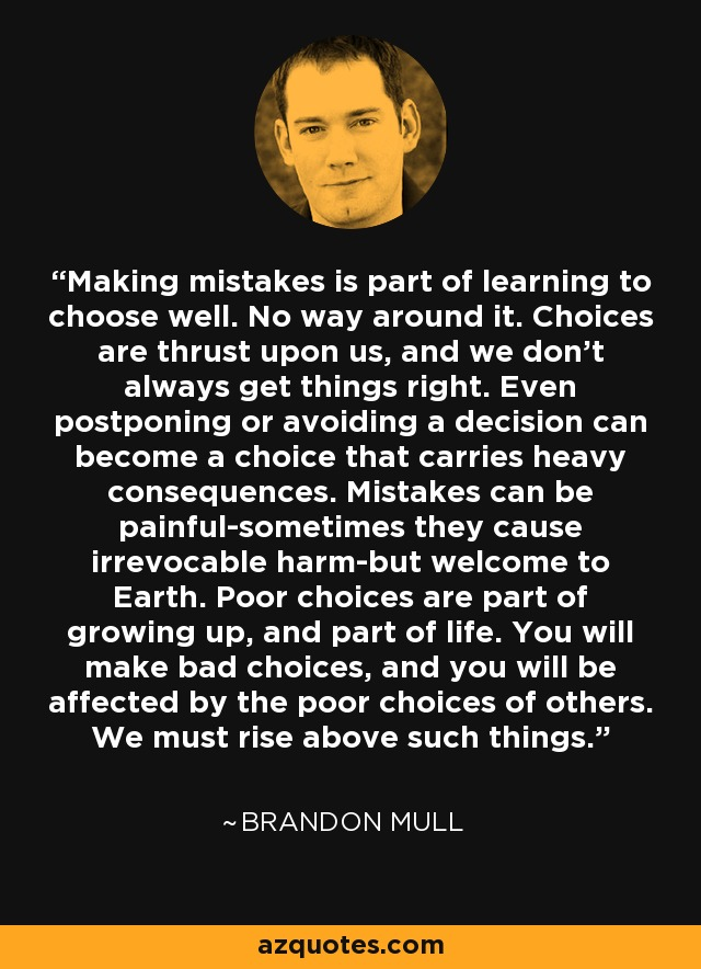 Making mistakes is part of learning to choose well. No way around it. Choices are thrust upon us, and we don't always get things right. Even postponing or avoiding a decision can become a choice that carries heavy consequences. Mistakes can be painful-sometimes they cause irrevocable harm-but welcome to Earth. Poor choices are part of growing up, and part of life. You will make bad choices, and you will be affected by the poor choices of others. We must rise above such things. - Brandon Mull
