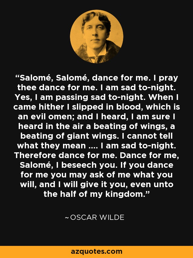 Salomé, Salomé, dance for me. I pray thee dance for me. I am sad to-night. Yes, I am passing sad to-night. When I came hither I slipped in blood, which is an evil omen; and I heard, I am sure I heard in the air a beating of wings, a beating of giant wings. I cannot tell what they mean .... I am sad to-night. Therefore dance for me. Dance for me, Salomé, I beseech you. If you dance for me you may ask of me what you will, and I will give it you, even unto the half of my kingdom. - Oscar Wilde