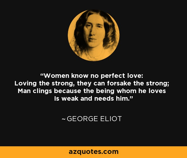 Women know no perfect love: Loving the strong, they can forsake the strong; Man clings because the being whom he loves Is weak and needs him. - George Eliot