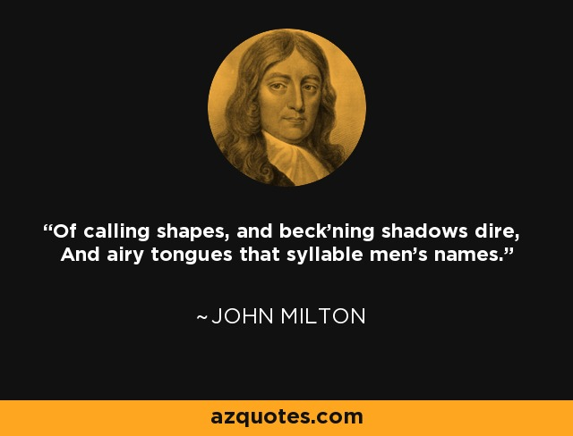 Of calling shapes, and beck'ning shadows dire, And airy tongues that syllable men's names. - John Milton