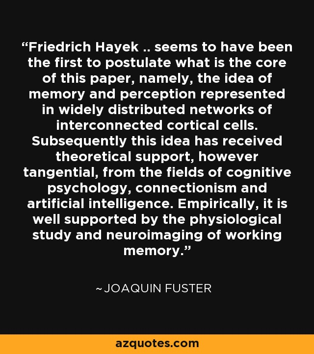 Friedrich Hayek .. seems to have been the first to postulate what is the core of this paper, namely, the idea of memory and perception represented in widely distributed networks of interconnected cortical cells. Subsequently this idea has received theoretical support, however tangential, from the fields of cognitive psychology, connectionism and artificial intelligence. Empirically, it is well supported by the physiological study and neuroimaging of working memory. - Joaquin Fuster