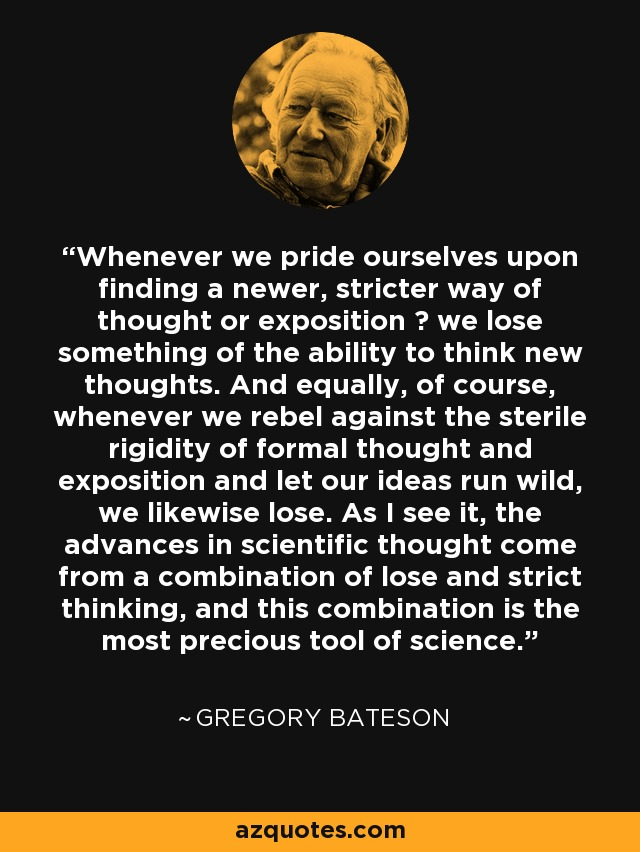 Whenever we pride ourselves upon finding a newer, stricter way of thought or exposition … we lose something of the ability to think new thoughts. And equally, of course, whenever we rebel against the sterile rigidity of formal thought and exposition and let our ideas run wild, we likewise lose. As I see it, the advances in scientific thought come from a combination of lose and strict thinking, and this combination is the most precious tool of science. - Gregory Bateson