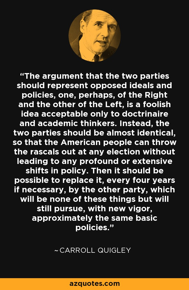 The argument that the two parties should represent opposed ideals and policies, one, perhaps, of the Right and the other of the Left, is a foolish idea acceptable only to doctrinaire and academic thinkers. Instead, the two parties should be almost identical, so that the American people can throw the rascals out at any election without leading to any profound or extensive shifts in policy. Then it should be possible to replace it, every four years if necessary, by the other party, which will be none of these things but will still pursue, with new vigor, approximately the same basic policies. - Carroll Quigley