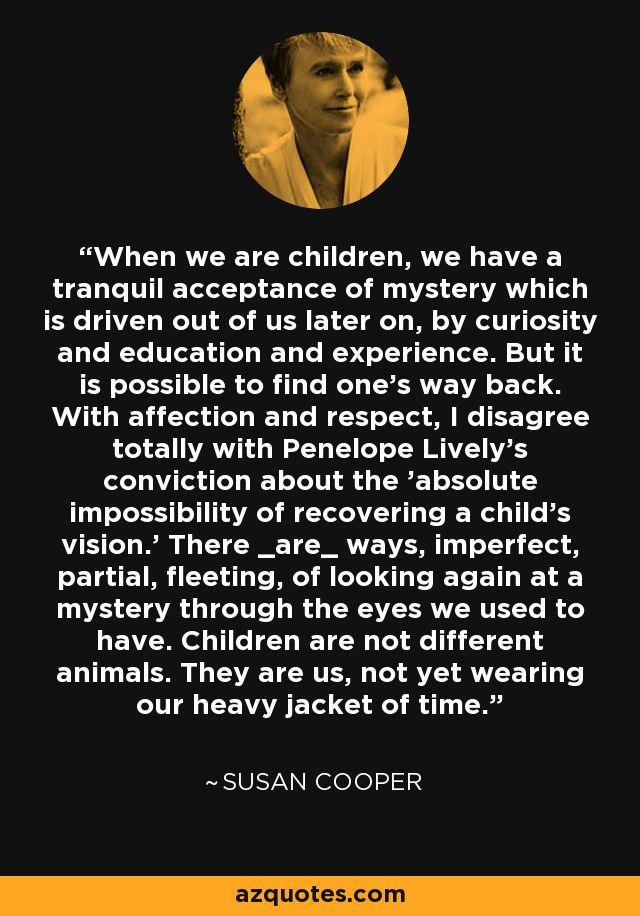 When we are children, we have a tranquil acceptance of mystery which is driven out of us later on, by curiosity and education and experience. But it is possible to find one's way back. With affection and respect, I disagree totally with Penelope Lively's conviction about the 'absolute impossibility of recovering a child's vision.' There _are_ ways, imperfect, partial, fleeting, of looking again at a mystery through the eyes we used to have. Children are not different animals. They are us, not yet wearing our heavy jacket of time. - Susan Cooper