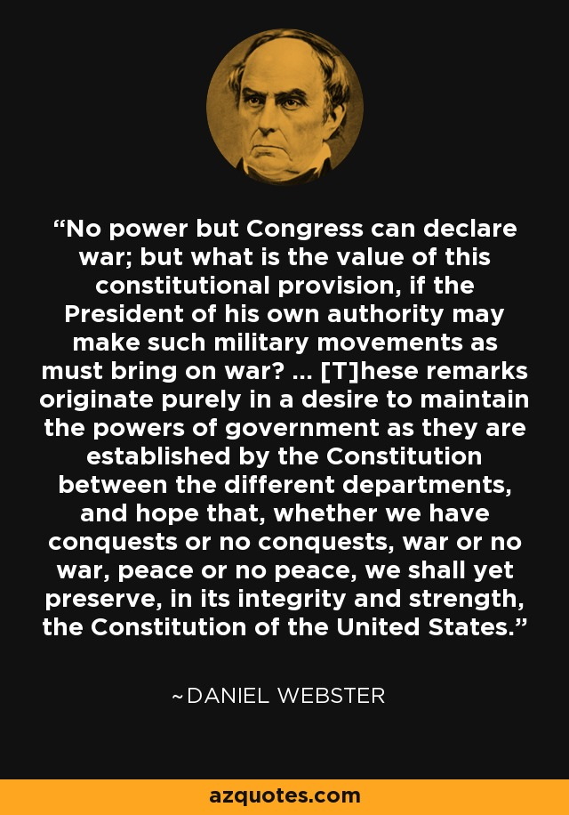 No power but Congress can declare war; but what is the value of this constitutional provision, if the President of his own authority may make such military movements as must bring on war? ... [T]hese remarks originate purely in a desire to maintain the powers of government as they are established by the Constitution between the different departments, and hope that, whether we have conquests or no conquests, war or no war, peace or no peace, we shall yet preserve, in its integrity and strength, the Constitution of the United States. - Daniel Webster