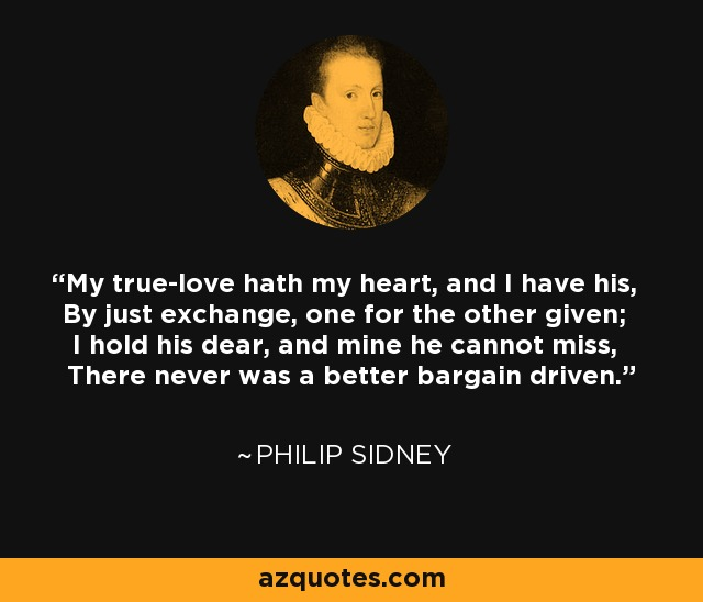 My true-love hath my heart, and I have his, By just exchange, one for the other given; I hold his dear, and mine he cannot miss, There never was a better bargain driven. - Philip Sidney