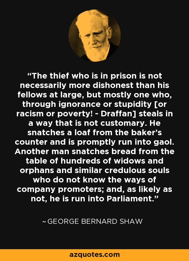 The thief who is in prison is not necessarily more dishonest than his fellows at large, but mostly one who, through ignorance or stupidity [or racism or poverty! - Draffan] steals in a way that is not customary. He snatches a loaf from the baker's counter and is promptly run into gaol. Another man snatches bread from the table of hundreds of widows and orphans and similar credulous souls who do not know the ways of company promoters; and, as likely as not, he is run into Parliament. - George Bernard Shaw