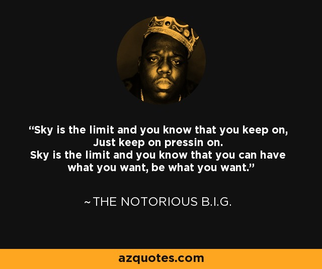 Sky is the limit and you know that you keep on, Just keep on pressin on. Sky is the limit and you know that you can have what you want, be what you want. - The Notorious B.I.G.