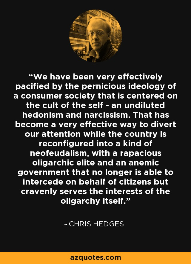 We have been very effectively pacified by the pernicious ideology of a consumer society that is centered on the cult of the self - an undiluted hedonism and narcissism. That has become a very effective way to divert our attention while the country is reconfigured into a kind of neofeudalism, with a rapacious oligarchic elite and an anemic government that no longer is able to intercede on behalf of citizens but cravenly serves the interests of the oligarchy itself. - Chris Hedges