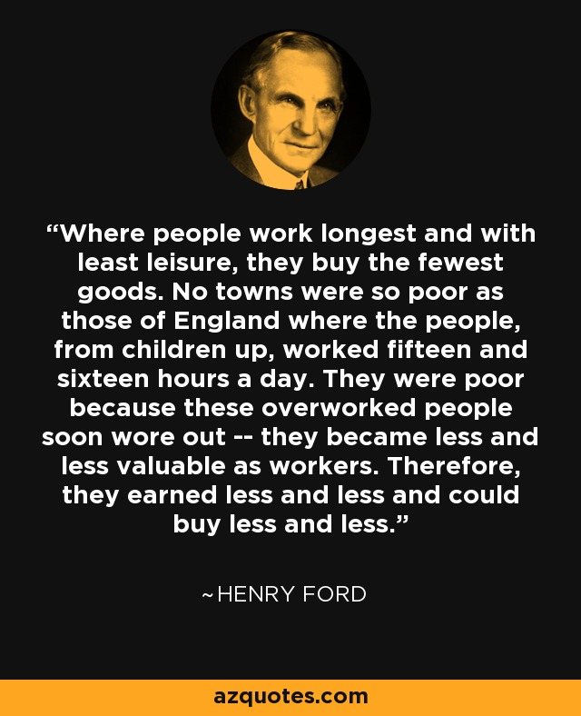 Where people work longest and with least leisure, they buy the fewest goods. No towns were so poor as those of England where the people, from children up, worked fifteen and sixteen hours a day. They were poor because these overworked people soon wore out -- they became less and less valuable as workers. Therefore, they earned less and less and could buy less and less. - Henry Ford