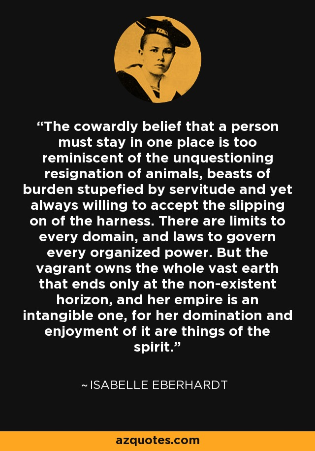 The cowardly belief that a person must stay in one place is too reminiscent of the unquestioning resignation of animals, beasts of burden stupefied by servitude and yet always willing to accept the slipping on of the harness. There are limits to every domain, and laws to govern every organized power. But the vagrant owns the whole vast earth that ends only at the non-existent horizon, and her empire is an intangible one, for her domination and enjoyment of it are things of the spirit. - Isabelle Eberhardt