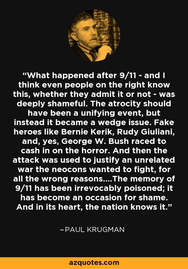 What happened after 9/11 - and I think even people on the right know this, whether they admit it or not - was deeply shameful. The atrocity should have been a unifying event, but instead it became a wedge issue. Fake heroes like Bernie Kerik, Rudy Giuliani, and, yes, George W. Bush raced to cash in on the horror. And then the attack was used to justify an unrelated war the neocons wanted to fight, for all the wrong reasons....The memory of 9/11 has been irrevocably poisoned; it has become an occasion for shame. And in its heart, the nation knows it. - Paul Krugman