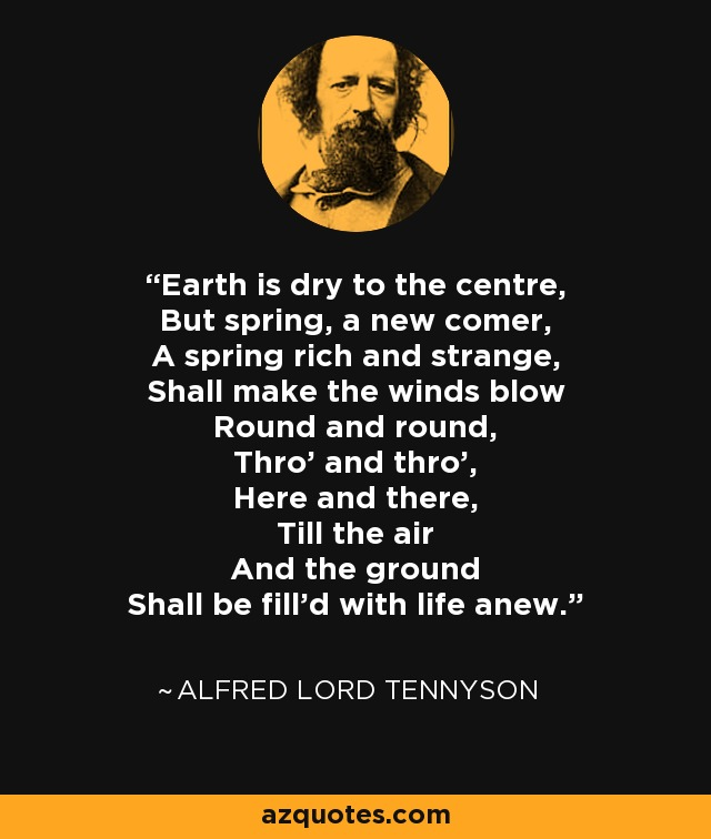 Earth is dry to the centre, But spring, a new comer, A spring rich and strange, Shall make the winds blow Round and round, Thro' and thro', Here and there, Till the air And the ground Shall be fill'd with life anew. - Alfred Lord Tennyson
