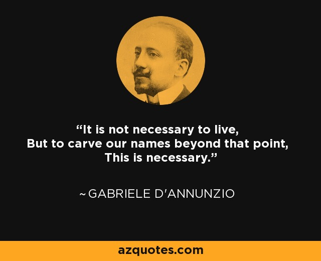 It is not necessary to live, But to carve our names beyond that point, This is necessary. - Gabriele d'Annunzio