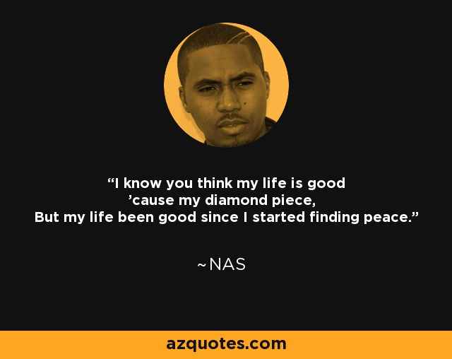 I know you think my life is good 'cause my diamond piece, But my life been good since I started finding peace. - Nas