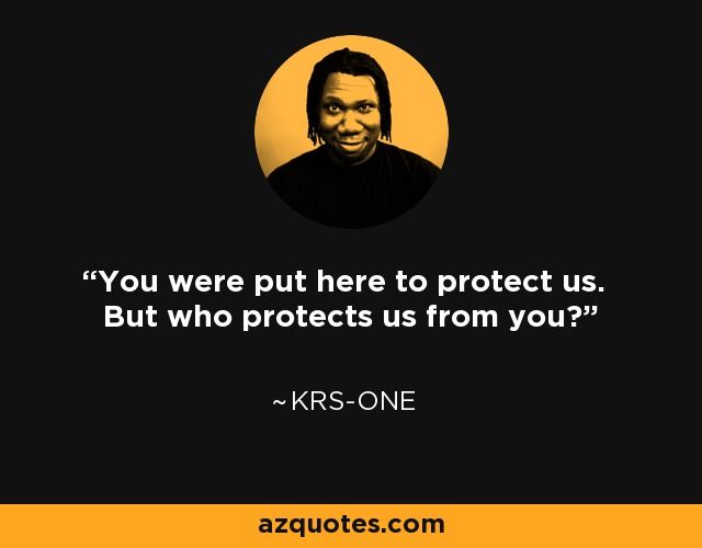 You were put here to protect us. But who protects us from you? - KRS-One