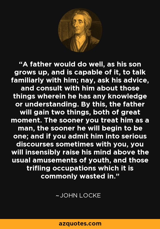 A father would do well, as his son grows up, and is capable of it, to talk familiarly with him; nay, ask his advice, and consult with him about those things wherein he has any knowledge or understanding. By this, the father will gain two things, both of great moment. The sooner you treat him as a man, the sooner he will begin to be one; and if you admit him into serious discourses sometimes with you, you will insensibly raise his mind above the usual amusements of youth, and those trifling occupations which it is commonly wasted in. - John Locke