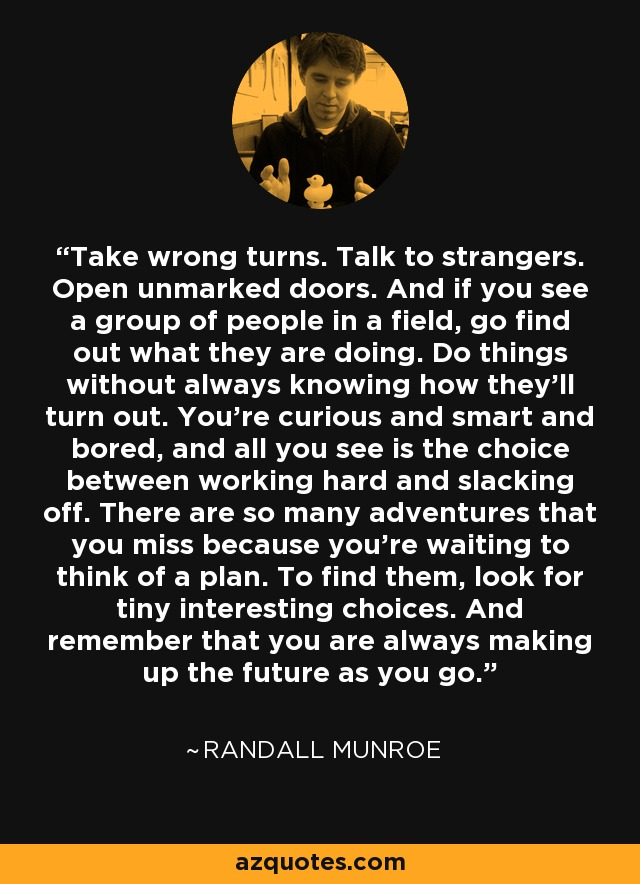 Take wrong turns. Talk to strangers. Open unmarked doors. And if you see a group of people in a field, go find out what they are doing. Do things without always knowing how they'll turn out. You're curious and smart and bored, and all you see is the choice between working hard and slacking off. There are so many adventures that you miss because you're waiting to think of a plan. To find them, look for tiny interesting choices. And remember that you are always making up the future as you go. - Randall Munroe