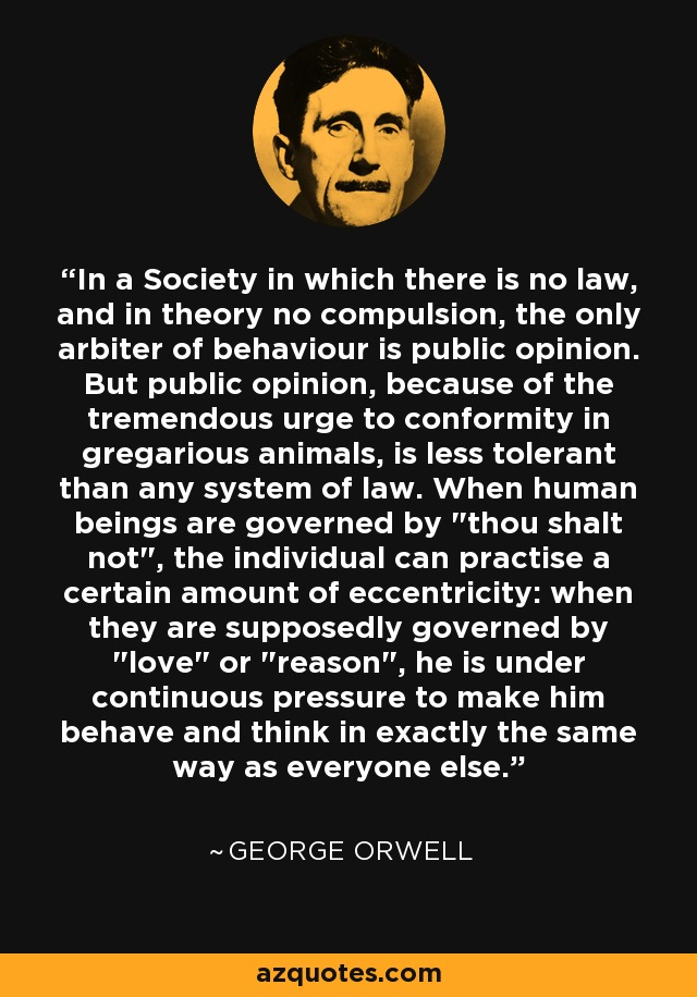 In a Society in which there is no law, and in theory no compulsion, the only arbiter of behaviour is public opinion. But public opinion, because of the tremendous urge to conformity in gregarious animals, is less tolerant than any system of law. When human beings are governed by