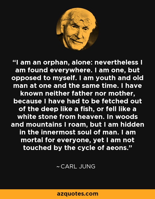 I am an orphan, alone: nevertheless I am found everywhere. I am one, but opposed to myself. I am youth and old man at one and the same time. I have known neither father nor mother, because I have had to be fetched out of the deep like a fish, or fell like a white stone from heaven. In woods and mountains I roam, but I am hidden in the innermost soul of man. I am mortal for everyone, yet I am not touched by the cycle of aeons. - Carl Jung